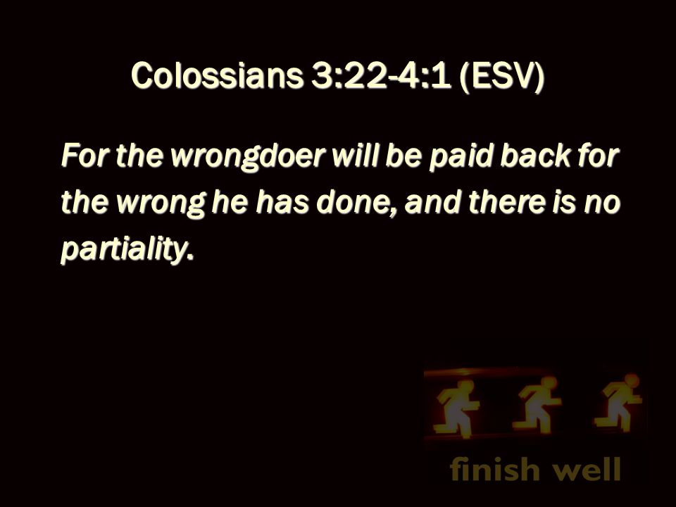 Colossians 3:22-4:1 (ESV) Masters, treat your bondservants justly and fairly, knowing that you also have a Master in heaven.