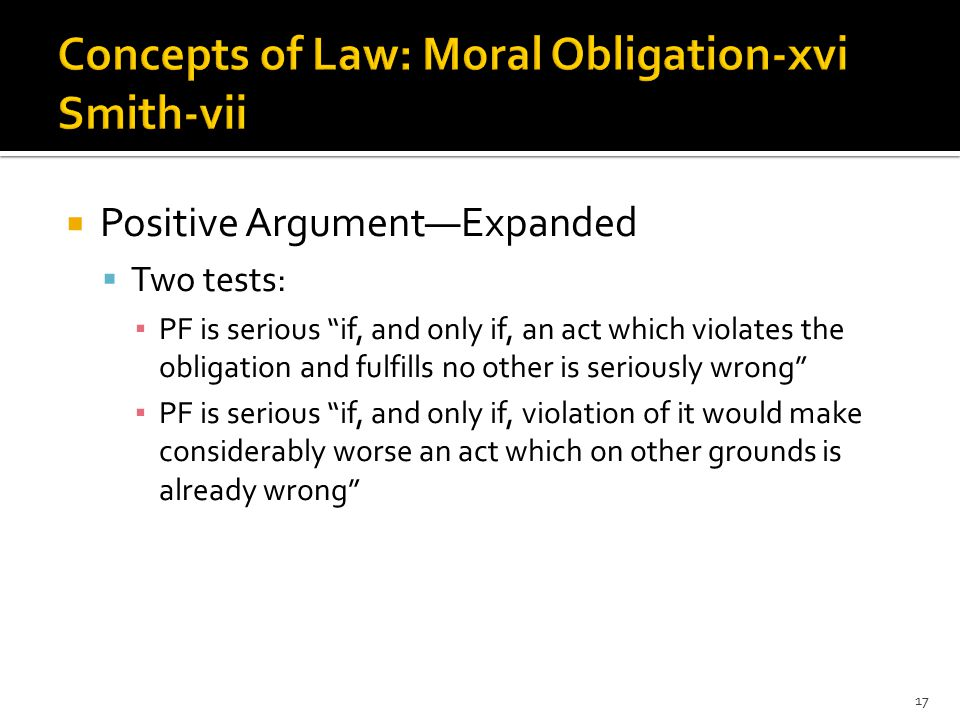  Positive Argument—Expanded  Two tests: ▪ PF is serious if, and only if, an act which violates the obligation and fulfills no other is seriously wrong ▪ PF is serious if, and only if, violation of it would make considerably worse an act which on other grounds is already wrong 17