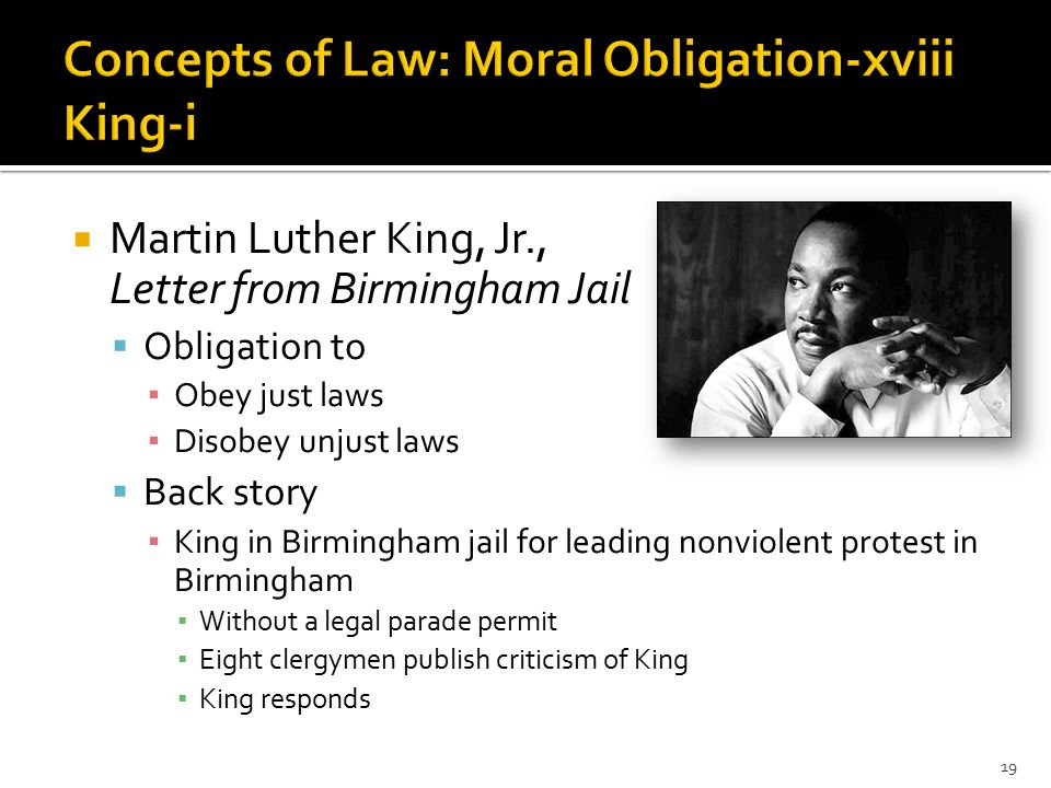  Martin Luther King, Jr., Letter from Birmingham Jail  Obligation to ▪ Obey just laws ▪ Disobey unjust laws  Back story ▪ King in Birmingham jail for leading nonviolent protest in Birmingham ▪ Without a legal parade permit ▪ Eight clergymen publish criticism of King ▪ King responds 19