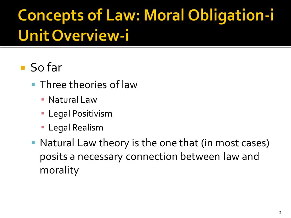  So far  Three theories of law ▪ Natural Law ▪ Legal Positivism ▪ Legal Realism  Natural Law theory is the one that (in most cases) posits a necessary connection between law and morality 2