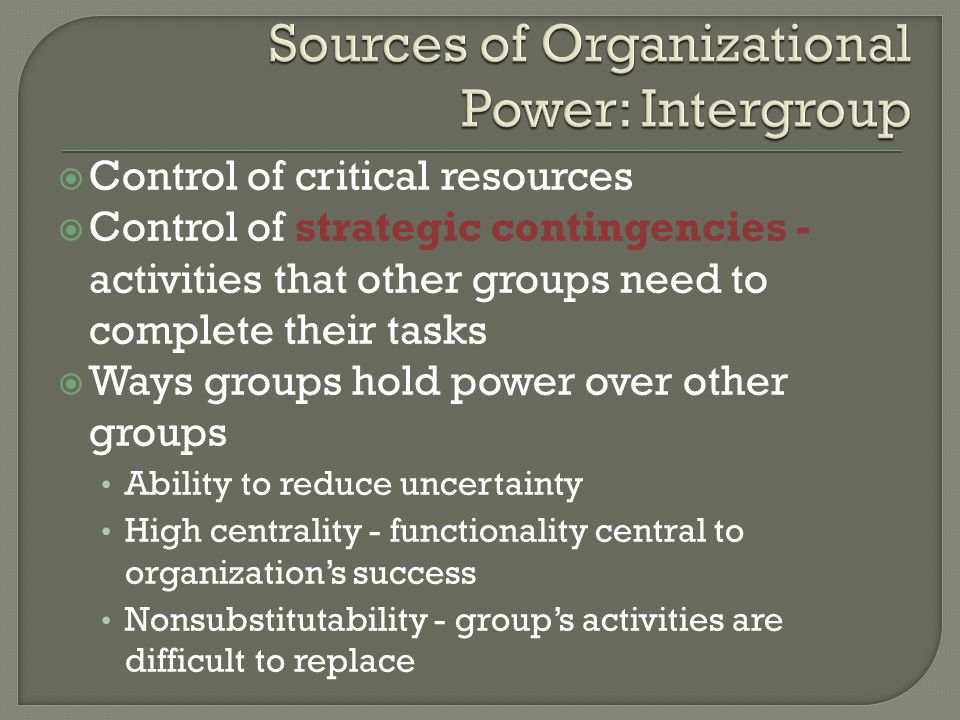  Control of critical resources  Control of strategic contingencies - activities that other groups need to complete their tasks  Ways groups hold power over other groups Ability to reduce uncertainty High centrality - functionality central to organization's success Nonsubstitutability - group's activities are difficult to replace