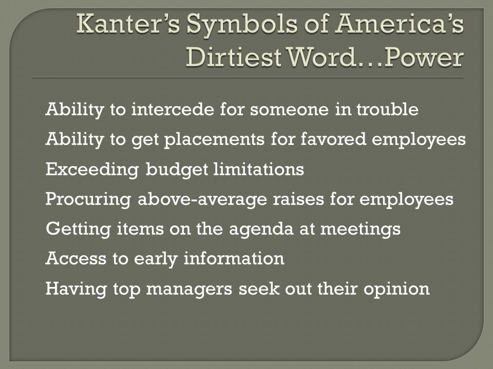 Ability to intercede for someone in trouble Ability to get placements for favored employees Exceeding budget limitations Procuring above-average raises for employees Getting items on the agenda at meetings Access to early information Having top managers seek out their opinion