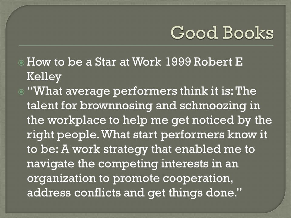  How to be a Star at Work 1999 Robert E Kelley  What average performers think it is: The talent for brownnosing and schmoozing in the workplace to help me get noticed by the right people.