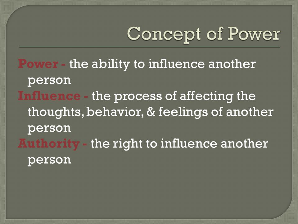 Power - the ability to influence another person Influence - the process of affecting the thoughts, behavior, & feelings of another person Authority - the right to influence another person