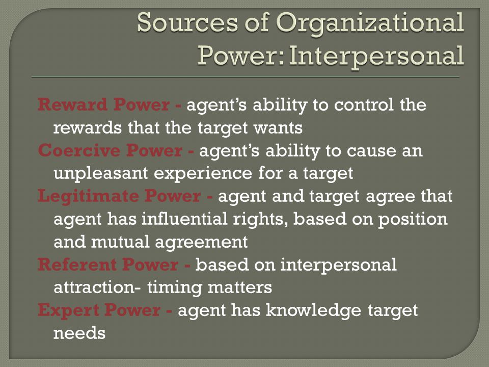 Reward Power - agent's ability to control the rewards that the target wants Coercive Power - agent's ability to cause an unpleasant experience for a target Legitimate Power - agent and target agree that agent has influential rights, based on position and mutual agreement Referent Power - based on interpersonal attraction- timing matters Expert Power - agent has knowledge target needs