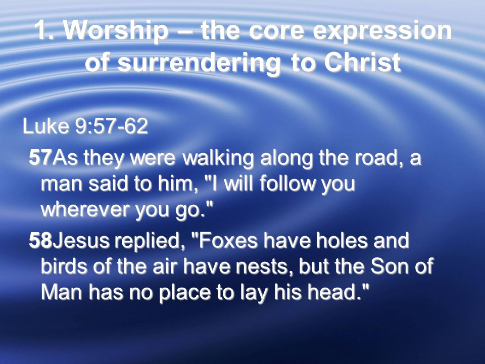 1. Worship – the core expression of surrendering to Christ Luke 9:57-62 57As they were walking along the road, a man said to him,