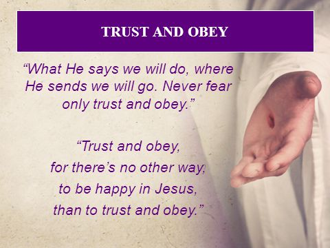 TRUST AND OBEY What He says we will do, where He sends we will go.
