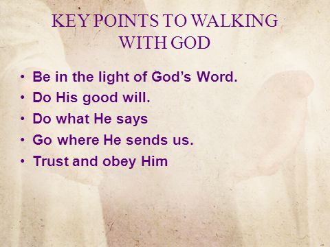 KEY POINTS TO WALKING WITH GOD Be in the light of God's Word.
