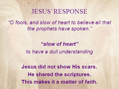 JESUS' RESPONSE O fools, and slow of heart to believe all that the prophets have spoken. slow of heart to have a dull understanding Jesus did not show His scars.