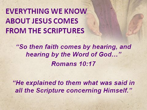 EVERYTHING WE KNOW ABOUT JESUS COMES FROM THE SCRIPTURES So then faith comes by hearing, and hearing by the Word of God… Romans 10:17 He explained to them what was said in all the Scripture concerning Himself.