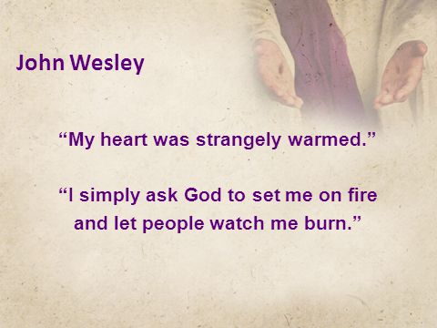 John Wesley My heart was strangely warmed. I simply ask God to set me on fire and let people watch me burn.