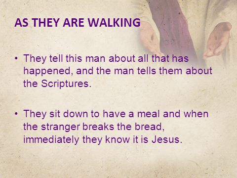 AS THEY ARE WALKING They tell this man about all that has happened, and the man tells them about the Scriptures.