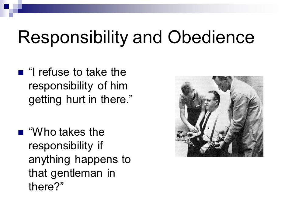 """Responsibility and Obedience """"I refuse to take the responsibility of him getting hurt in there."""" """"Who takes the responsibility if anything happens to"""