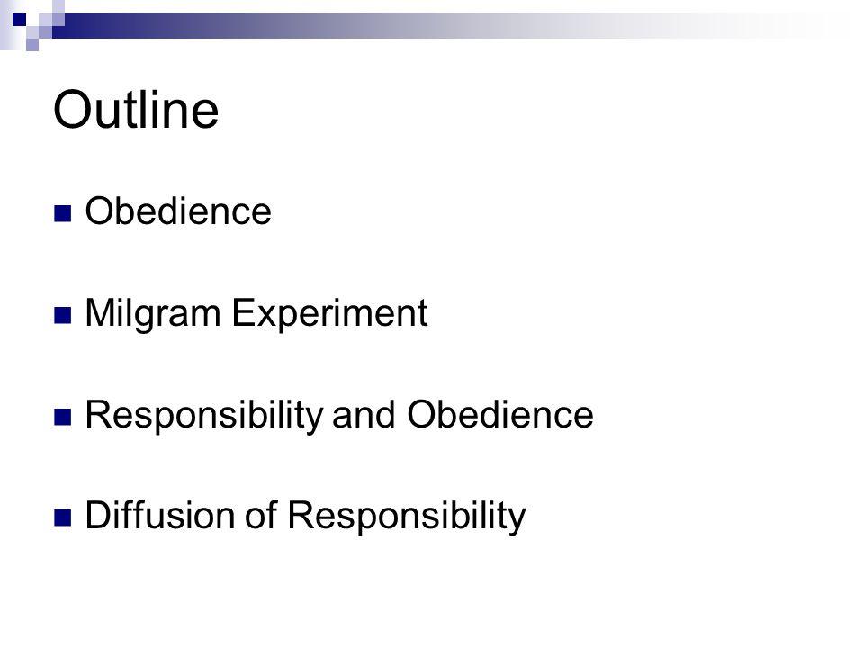 Outline Obedience Milgram Experiment Responsibility and Obedience Diffusion of Responsibility