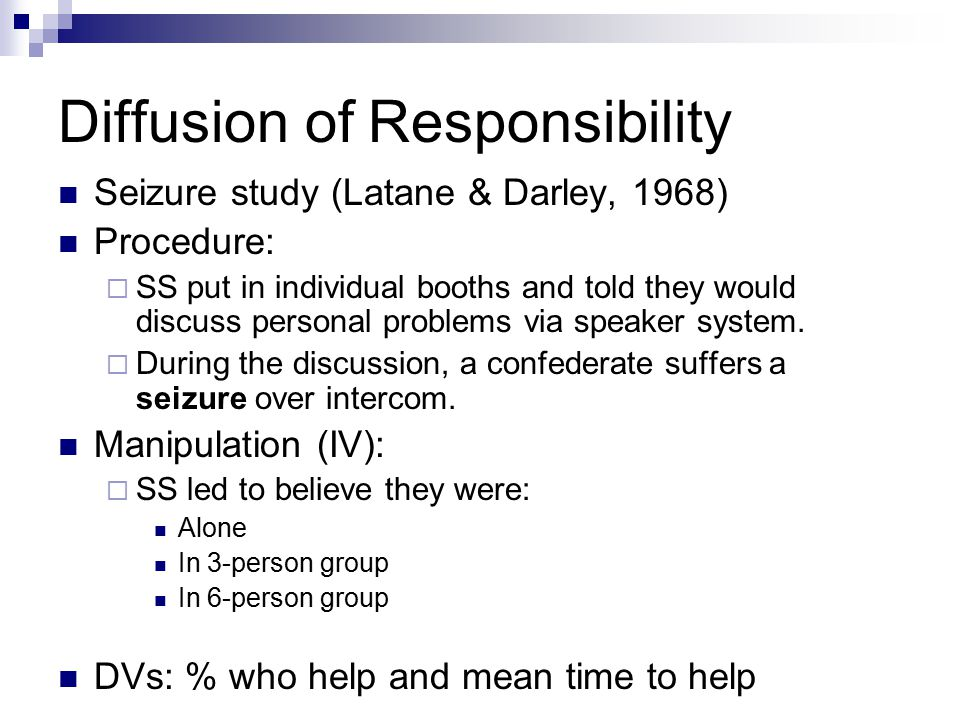 Diffusion of Responsibility Seizure study (Latane & Darley, 1968) Procedure:  SS put in individual booths and told they would discuss personal proble