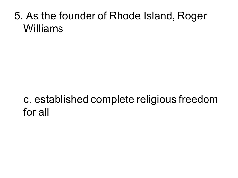5. As the founder of Rhode Island, Roger Williams a. established religious freedom for all but Jews and Catholics b. supported some types of special p