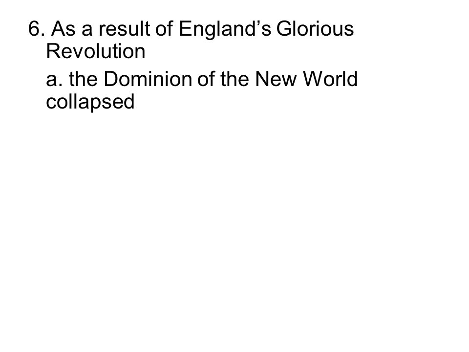 6. As a result of England's Glorious Revolution a. the Dominion of the New World collapsed b. Sir Edmund Andros gained control over Massachusetts c. M
