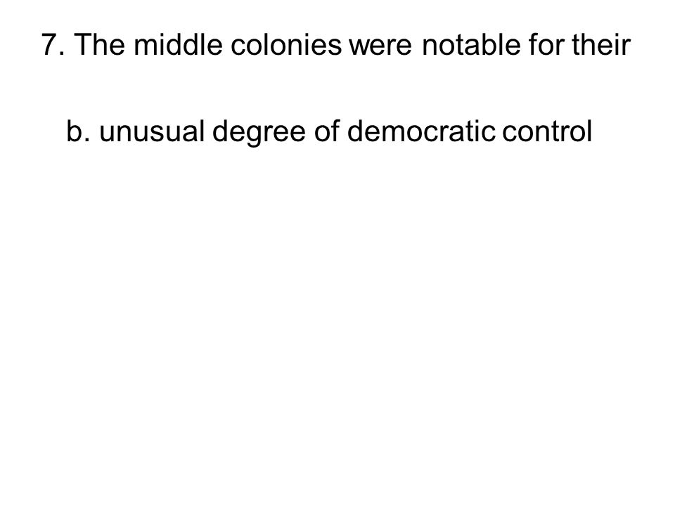 7. The middle colonies were notable for their a. lack of good river transportation b. unusual degree of democratic control c. lack of industry d. stat
