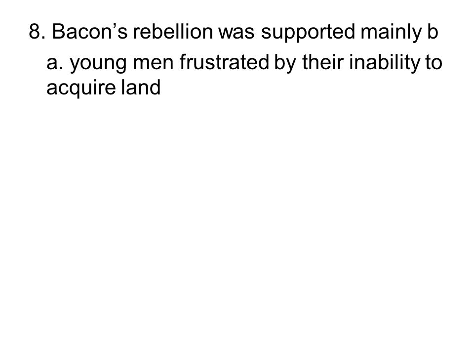 8. Bacon's rebellion was supported mainly b a. young men frustrated by their inability to acquire land b. the planter class in Virginia c. those prote