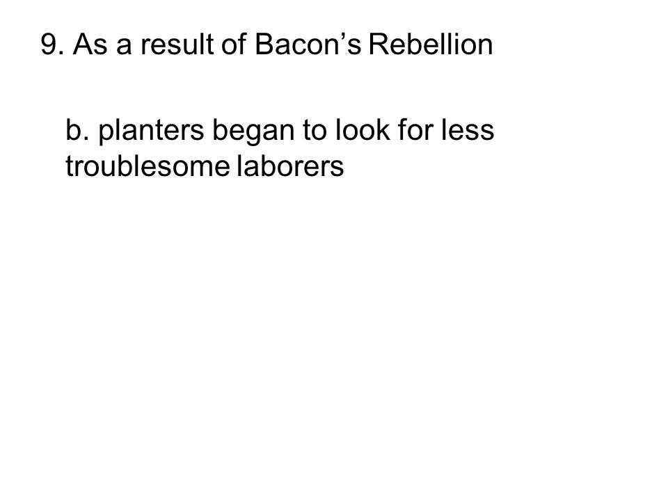9. As a result of Bacon's Rebellion a. African slavery was reduced b. planters began to look for less troublesome laborers c. Governor Berkeley was di