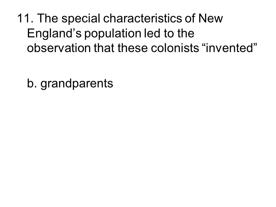 """11. The special characteristics of New England's population led to the observation that these colonists """"invented"""" a. premarital sex b. grandparents c"""