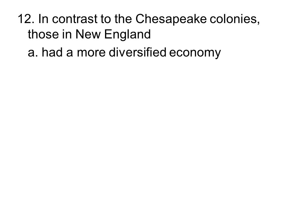 12. In contrast to the Chesapeake colonies, those in New England a. had a more diversified economy b. expanded westward in a less orderly fashion c. h