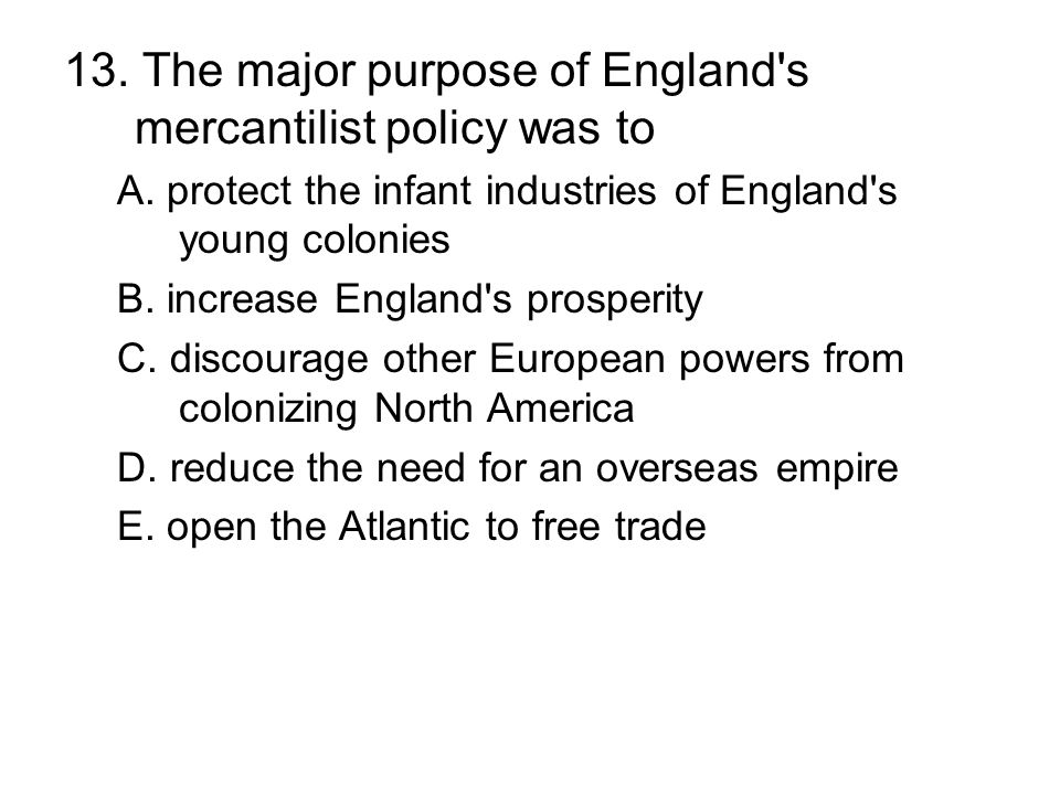 13. The major purpose of England's mercantilist policy was to A. protect the infant industries of England's young colonies B. increase England's prosp