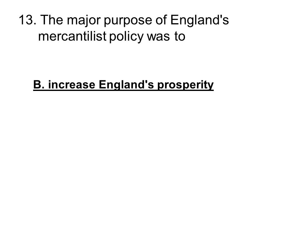 13. The major purpose of England's mercantilist policy was to –protect the infant industries of England's young colonies B. increase England's prosper