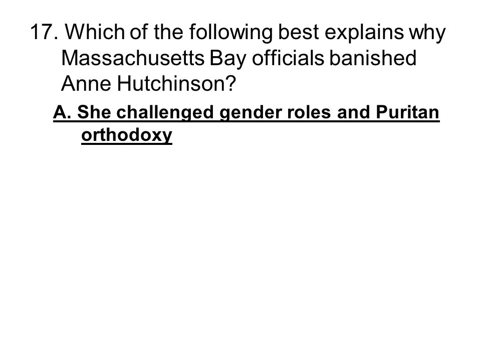 17. Which of the following best explains why Massachusetts Bay officials banished Anne Hutchinson? A. She challenged gender roles and Puritan orthodox