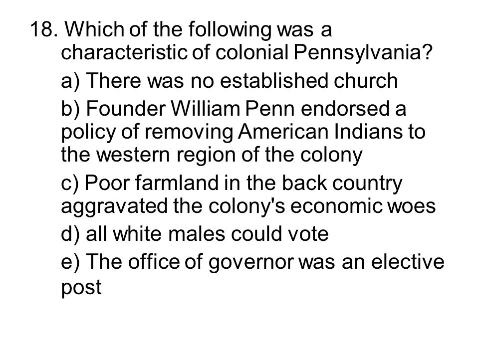 18. Which of the following was a characteristic of colonial Pennsylvania? a) There was no established church b) Founder William Penn endorsed a policy