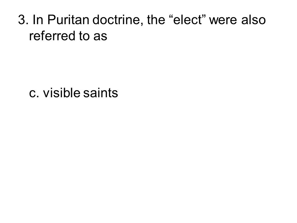 """3. In Puritan doctrine, the """"elect"""" were also referred to as a. Separatists b. patroons c. visible saints d. Pilgrims d. Anglicans"""