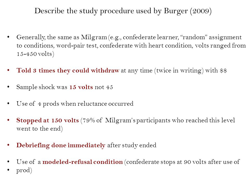 Describe the study procedure used by Burger (2009) Generally, the same as Milgram (e.g., confederate learner, random assignment to conditions, word-pair test, confederate with heart condition, volts ranged from 15-450 volts) Told 3 times they could withdraw at any time (twice in writing) with $$ Sample shock was 15 volts not 45 Use of 4 prods when reluctance occurred Stopped at 150 volts (79% of Milgram's participants who reached this level went to the end) Debriefing done immediately after study ended Use of a modeled-refusal condition (confederate stops at 90 volts after use of prod)