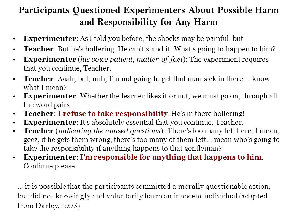 Participants Questioned Experimenters About Possible Harm and Responsibility for Any Harm Experimenter: As I told you before, the shocks may be painful, but- Teacher: But he's hollering.