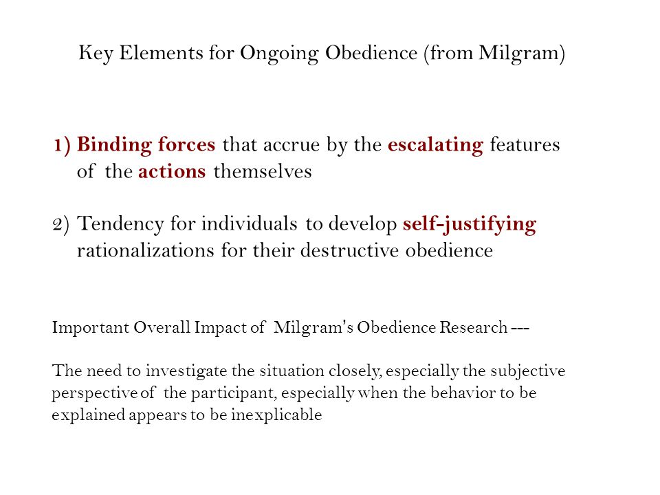 1)Binding forces that accrue by the escalating features of the actions themselves 2)Tendency for individuals to develop self-justifying rationalizations for their destructive obedience Key Elements for Ongoing Obedience (from Milgram) Important Overall Impact of Milgram's Obedience Research --- The need to investigate the situation closely, especially the subjective perspective of the participant, especially when the behavior to be explained appears to be inexplicable