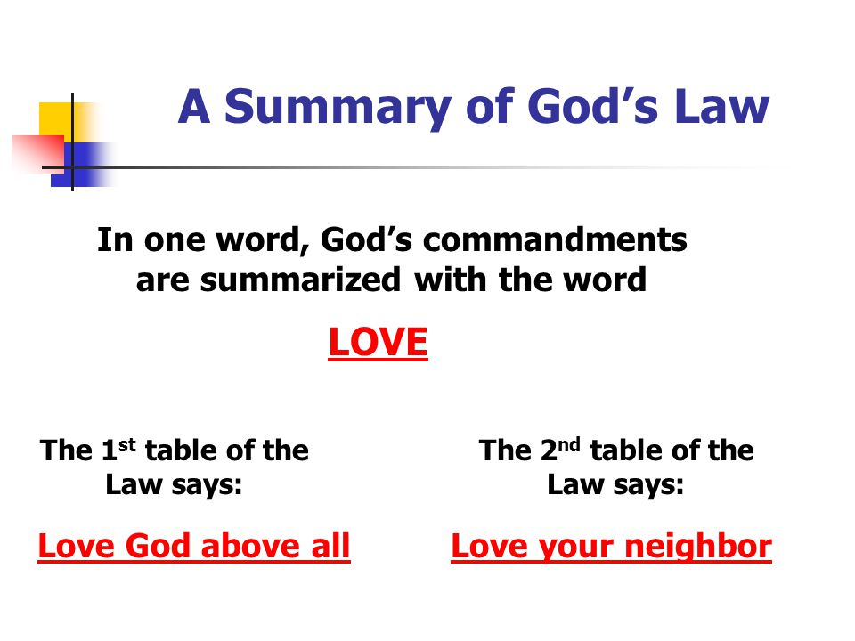 A Summary of God's Law In one word, God's commandments are summarized with the word LOVE The 1 st table of the Law says: The 2 nd table of the Law say