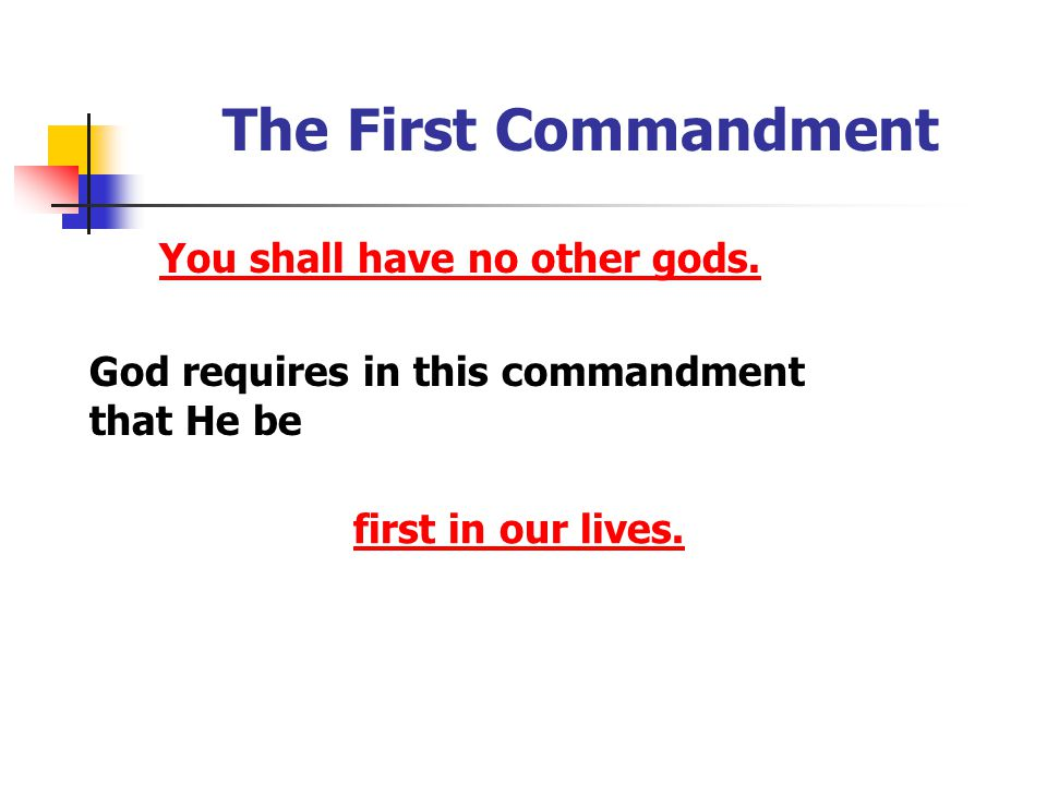 The First Commandment God requires in this commandment that He be first in our lives. You shall have no other gods.