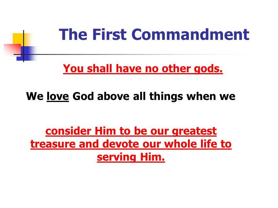The First Commandment You shall have no other gods. We love God above all things when we consider Him to be our greatest treasure and devote our whole