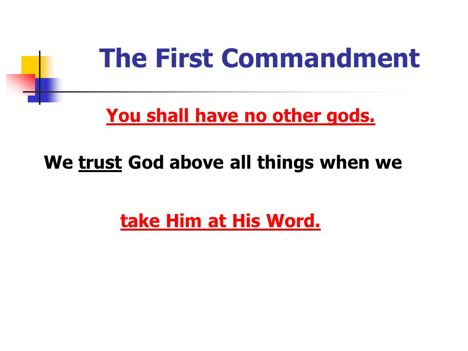 The First Commandment You shall have no other gods. We trust God above all things when we take Him at His Word.