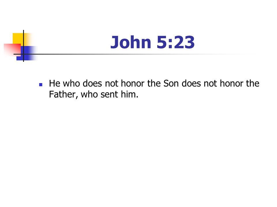 John 5:23 He who does not honor the Son does not honor the Father, who sent him.