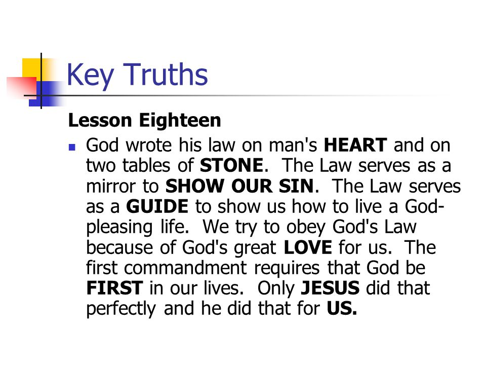 Key Truths Lesson Eighteen God wrote his law on man's HEART and on two tables of STONE. The Law serves as a mirror to SHOW OUR SIN. The Law serves as