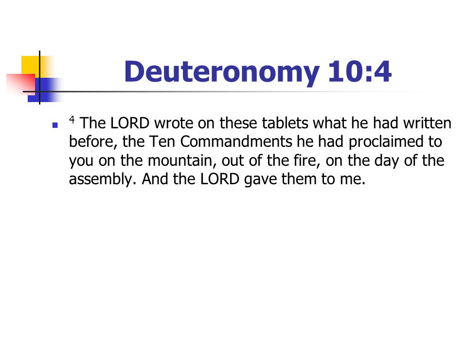 Deuteronomy 10:4 4 The LORD wrote on these tablets what he had written before, the Ten Commandments he had proclaimed to you on the mountain, out of t