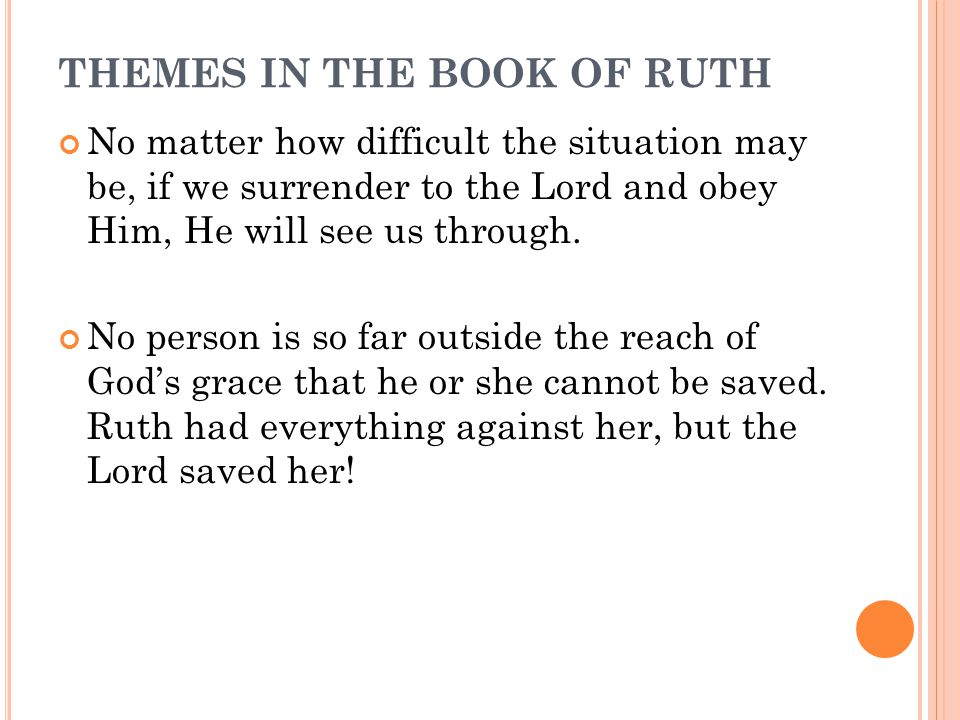 THEMES IN THE BOOK OF RUTH No matter how difficult the situation may be, if we surrender to the Lord and obey Him, He will see us through.