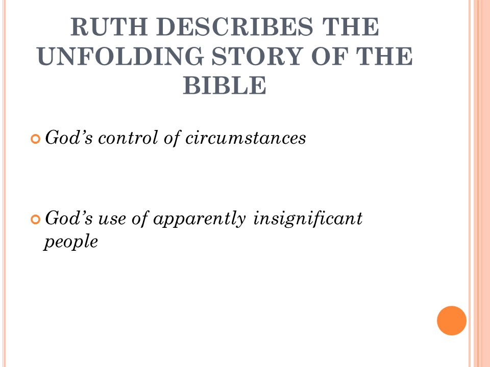 RUTH DESCRIBES THE UNFOLDING STORY OF THE BIBLE God's control of circumstances God's use of apparently insignificant people