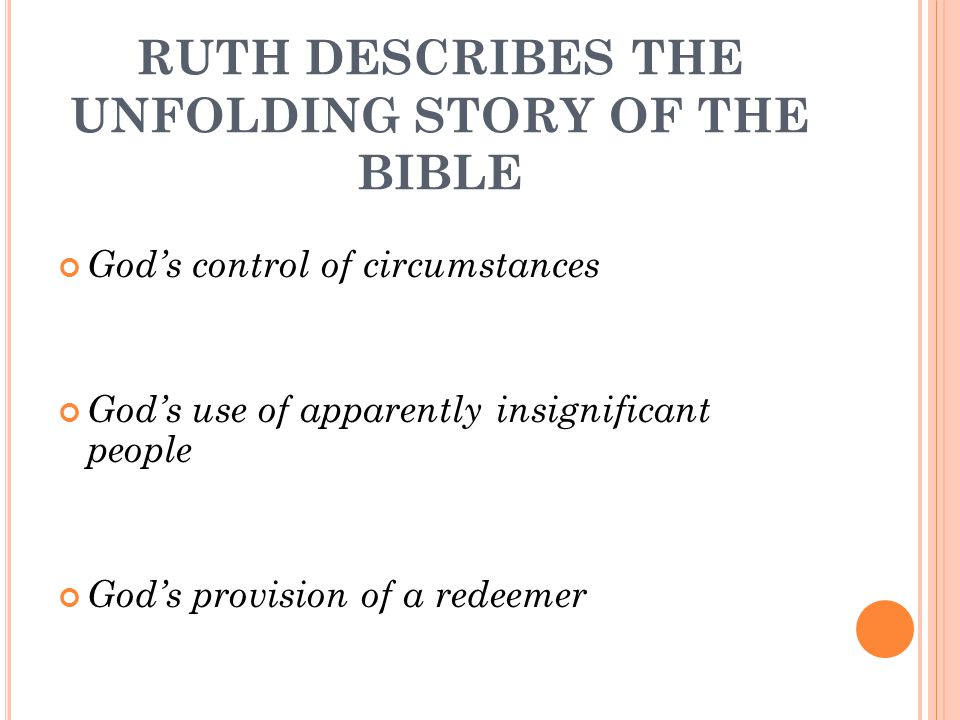 RUTH DESCRIBES THE UNFOLDING STORY OF THE BIBLE God's control of circumstances God's use of apparently insignificant people God's provision of a redeemer