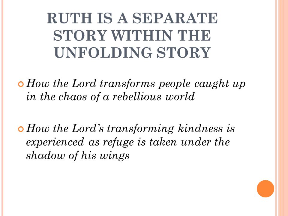 RUTH IS A SEPARATE STORY WITHIN THE UNFOLDING STORY How the Lord transforms people caught up in the chaos of a rebellious world How the Lord's transforming kindness is experienced as refuge is taken under the shadow of his wings How the Lord uses apparently insignificant people as channels of his transforming kindness