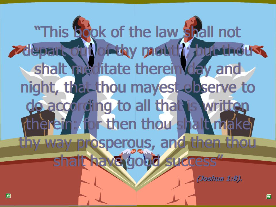 This book of the law shall not depart out of thy mouth; but thou shalt meditate therein day and night, that thou mayest observe to do according to all that is written therein: for then thou shalt make thy way prosperous, and then thou shalt have good success This book of the law shall not depart out of thy mouth; but thou shalt meditate therein day and night, that thou mayest observe to do according to all that is written therein: for then thou shalt make thy way prosperous, and then thou shalt have good success (Joshua 1:8).