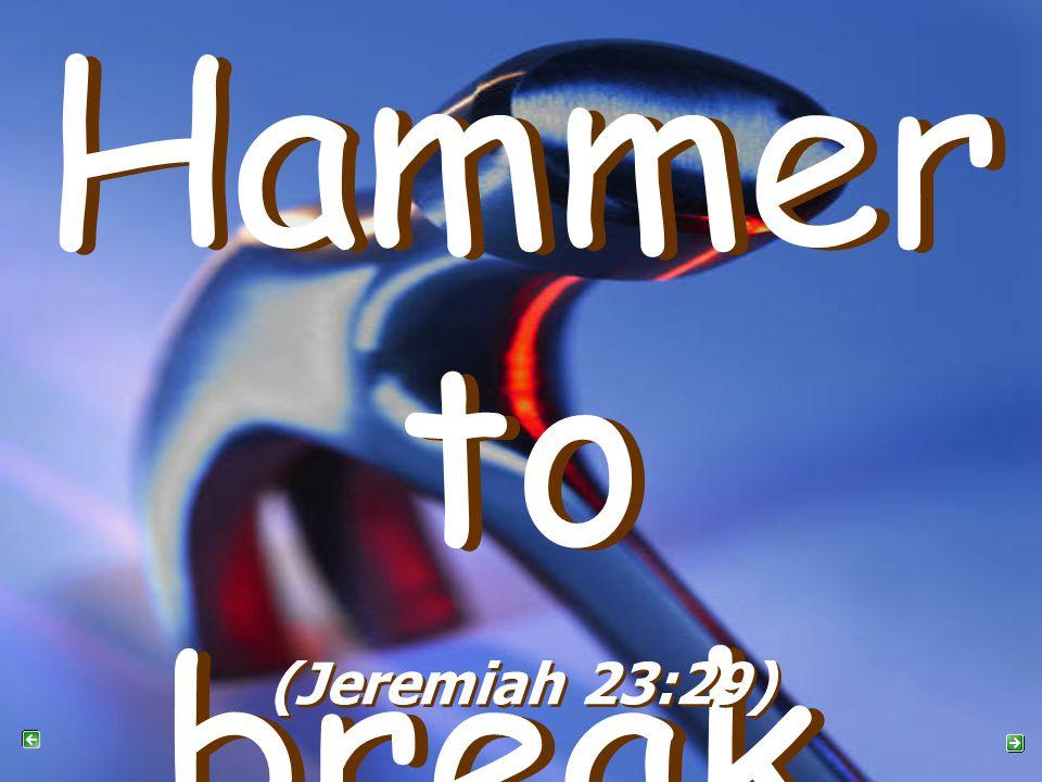 Hammer to break Hammer to break (Jeremiah 23:29)