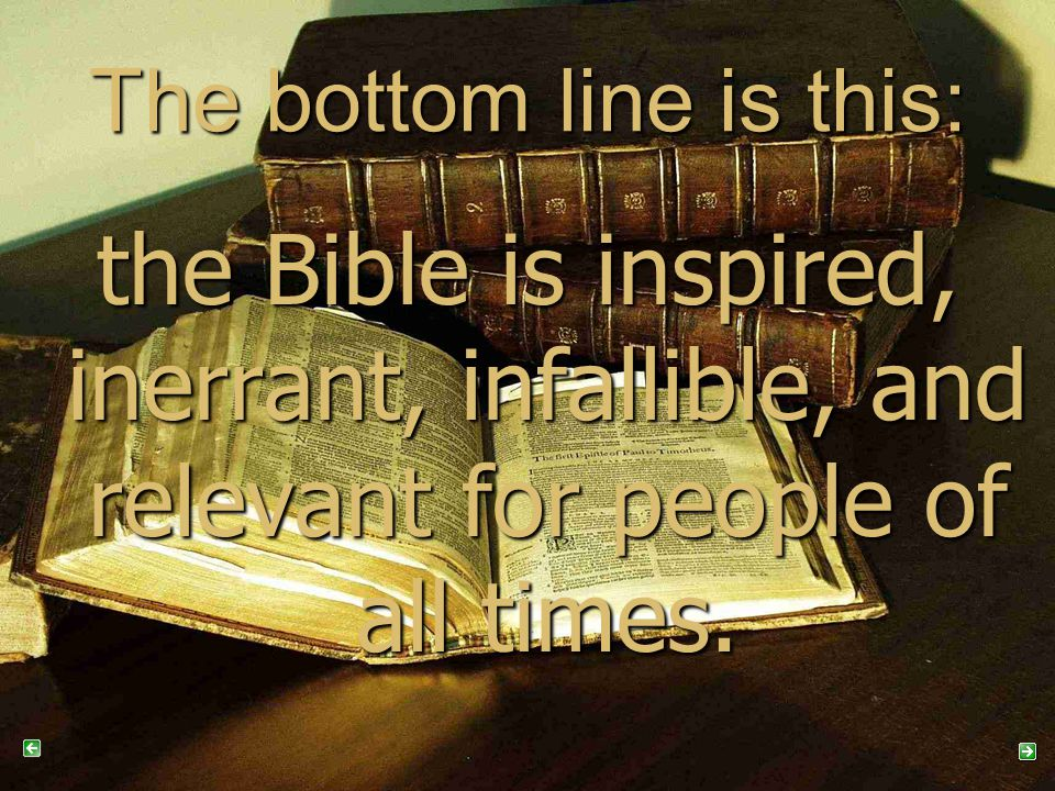 The bottom line is this: the Bible is inspired, inerrant, infallible, and relevant for people of all times.