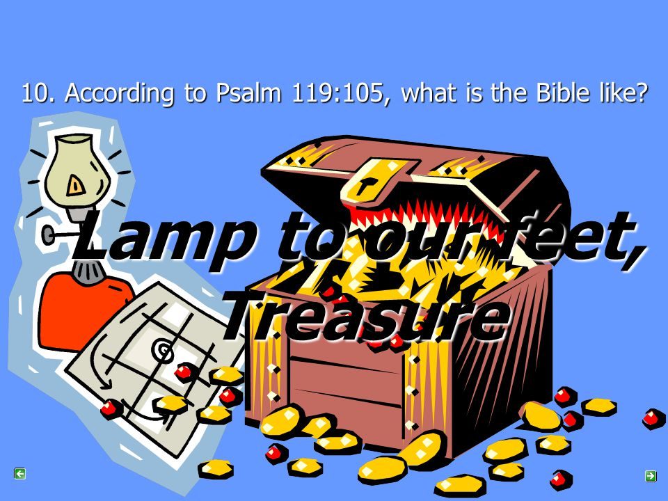 10. According to Psalm 119:105, what is the Bible like Lamp to our feet, Treasure