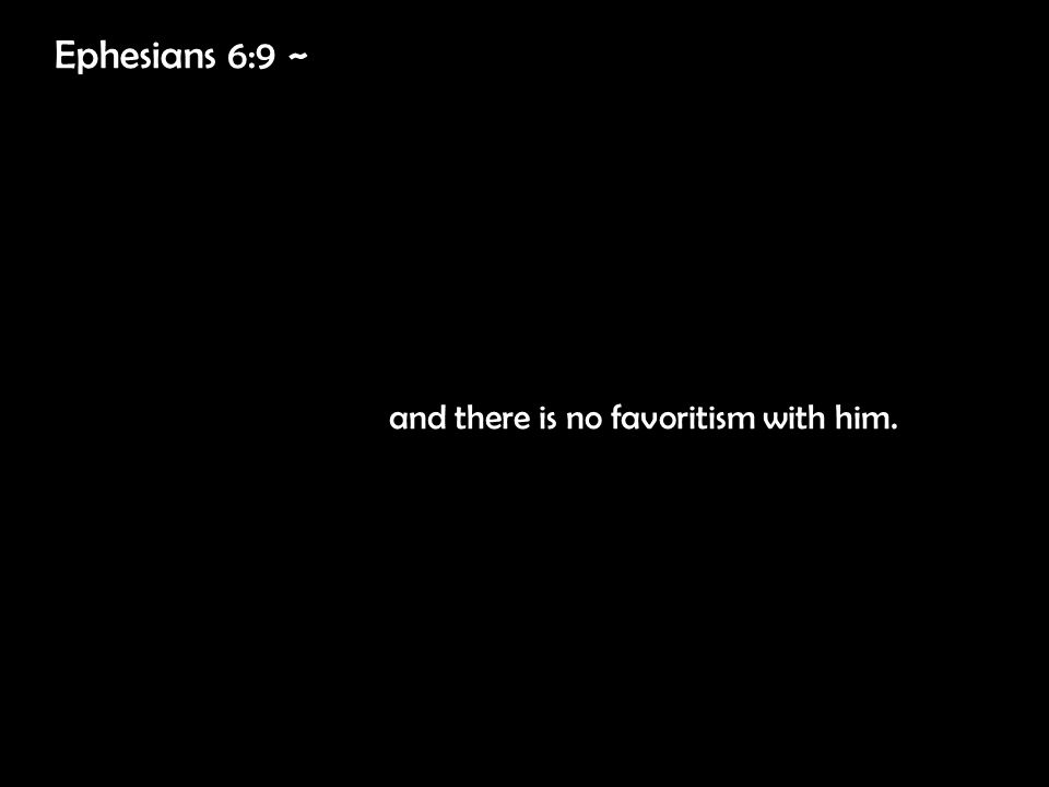 Ephesians 6:9 ~ and there is no favoritism with him.
